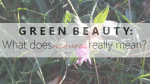 Green Beauty: What Does Natural Really Mean?